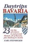 Daytrips Bavaria: 23 One Day Adventures in and around Munich, All of Bavaria, Plus Salzburg in Austria Earl Steinbicker