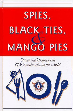 Spies, Black Ties & Mango Pies: Stories and Recipes from CIA Families All Over the World