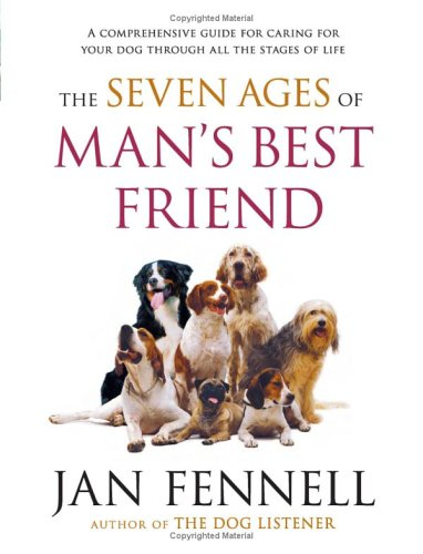 The Seven Ages of Man's Best Friend: A Comprehensive Guide for Caring for Your Dog Through All the Stages of Life, JAN FENNELL