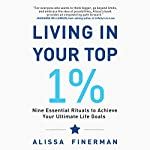 Living in Your Top 1%: Nine Essential Rituals to Achieve Your Ultimate Life Goals | Alissa Finerman