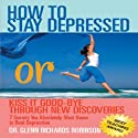 How to Stay Depressed: Or Kiss it Good-Bye through New Discoveries Audiobook by Glenn Richards Robinson Narrated by Lisa Stathoplos-Cyr, Glenn Richards Robinson