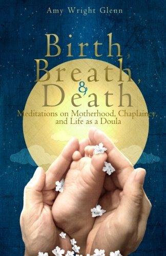 Birth, Breath, and Death: Meditations on Motherhood, Chaplaincy, and Life as a Doula