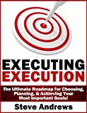 Executing Execution:  The Ultimate Roadmap for Choosing, Planning, & Achieving Your Most Important Goals!