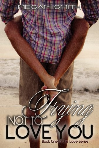 Trying Not To Love You (Love Series) by Megan Smith