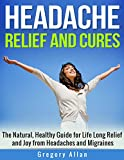 Headache Relief and Cures: The Natural, Healthy Guide for Lifelong Relief and Joy from Headaches and Migraines: Headache Migraines Relief Cures