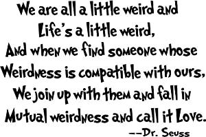 we are all a little weird and Life's a little weird, and when we find someone whose weirdness is compatible with ours, we join up with them and fall in mutual weirdness and call it love cute Dr. Seuss wall art sayings decal by byyourside