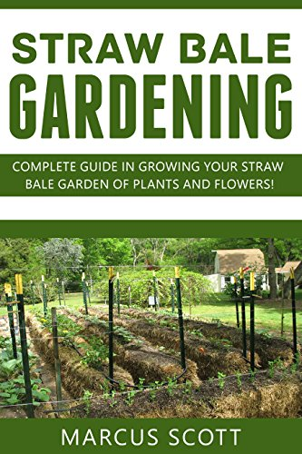 STRAW BALE GARDENING: Complete Guide in Growing your Straw bale Garden of Plants and Flowers!