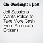 Jeff Sessions Wants Police to Take More Cash From American Citizens | Christopher Ingraham