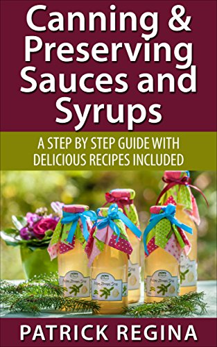 Canning & Preserving Sauces and Syrups: A Step by Step Guide with Delicious Recipes Included by Patrick Regina