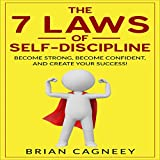The 7 Laws of Self-Discipline: Become Strong, Become Confident and Create Your Success