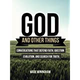 God and Other Things. Conversations That Defend Faith, Question Evolution, and Search for Truth