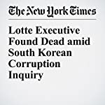 Lotte Executive Found Dead amid South Korean Corruption Inquiry | Choe Sang Hun