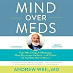 Mind over Meds: Know When Drugs Are Necessary, When Alternatives Are Better and When to Let Your Body Heal on Its Own | Andrew Weil, MD