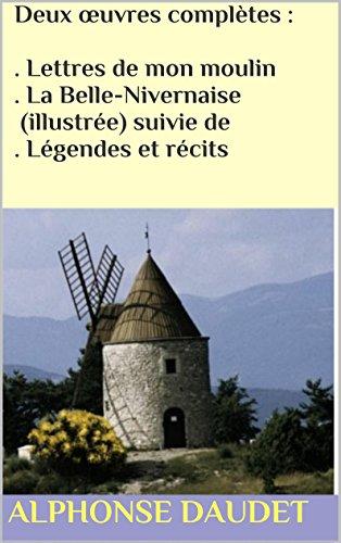 Alphonse Daudet - Deux œuvres complètes : . Lettres de mon moulin . La Belle-Nivernaise (illustrée) suivie de . Légendes et récits (French Edition)
