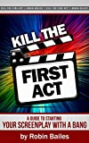 Kill the First Act: A guide to Starting Your Screenplay With a Bang (English Edition)