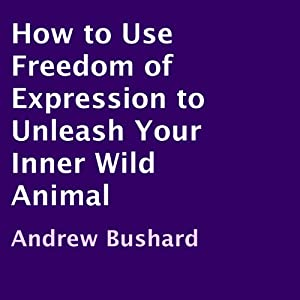 How to Use Freedom of Expression to Unleash Your Inner Wild Animal Audiobook