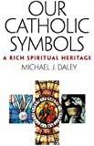 Our Catholic Symbols: Our Rich Spiritual Heritage