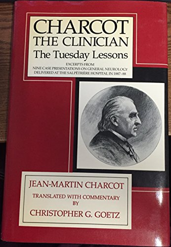 Charcot, the Clinician: The Tuesday Lessons : Excerpts from Nine Case Presentations on General Neurology Delivered at the Salpetriere Hospital in 18