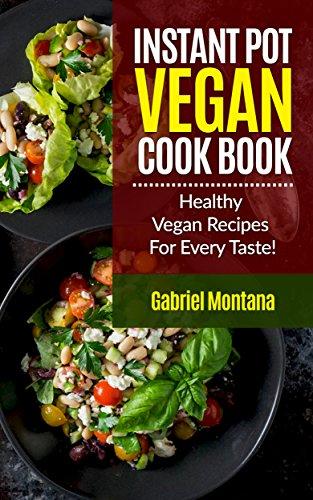 Instant Pot Vegan Cookbook: Healthy Vegan Recipes for Every Taste! (Instant Pot Cookbook, Instant Pot Recipes, Vegan Cookbook, Vegan Diet Book 1) by Gabriel Montana