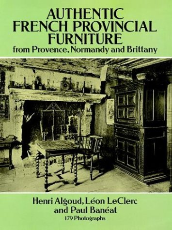Authentic French Provincial Furniture from Provence, Normandy and Brittany: 124 Photographic Plates