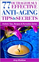 77 Outrageously Effective Anti-Aging Tips & Secrets: Natural Anti-Aging Strategies and Longevity Secrets Proven to Reverse the Aging Process (Holistic ... & Remedies Series Book 1) (English Edition)