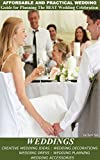 Weddings:Affordable and Practical Wedding Guide for Planning The Best Wedding Celebration - Creative Wedding Ideas - Wedding Decorations - Wedding Dress - Wedding Planning - Wedding Accessories