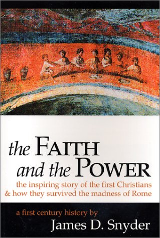 Faith and the Power : The Inspiring Story of the First Christians & How They Survived the Madness of Rome, JAMES D. SNYDER
