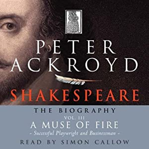 Shakespeare: The Biography, A Muse of Fire: Successful Playwright and Businessman, Volume III | [Peter Ackroyd]
