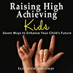 Raising High Achieving Kids: Seven Ways to Enhance Your Child's Future | Elizabeth Olagunju