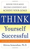 Alireza Azmandian Think Yourself Successful: Rewire Your Mind, Become Confident, and Achieve Your Goals