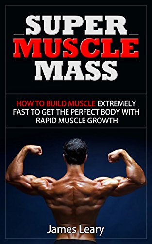 Super Muscle Mass: How to Build Muscle Extremely Fast to Get the Perfect Body with Rapid Muscle Growth (English Edition)