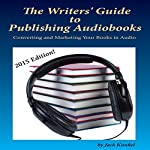 The Writers' Guide to Publishing Audiobooks: Converting and Marketing Your Books in Audio | Jack Kunkel