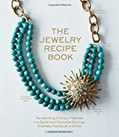 The Jewelry Recipe Book: Transforming Ordinary Materials into Stylish and Distinctive Earrings, Bracelets, Necklaces, and Pins