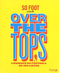 So Foot Over the tops : L\'essence du foot en 300 listes par  Solar