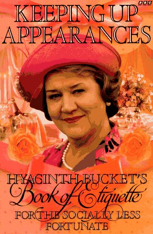 Keeping Up Appearances: Hyacinth Bucket's Book of Etiquette for the Socially Less Fortunate, Roy Clarke, Jonathan Rice