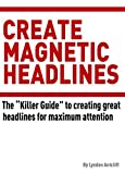 Create Magnetic Headlines: The Killer Guide to creating great headlines for maximum attention