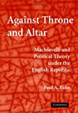 Against Throne and Altar: Machiavelli and Political Theory Under the English Republic (0521883903) by Paul A. Rahe