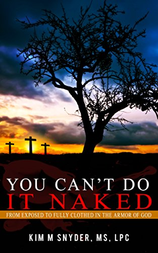 You Can't Do it Naked: From Exposed to Fully Clothed in the Armor of God by Kim M. Snyder ebook deal