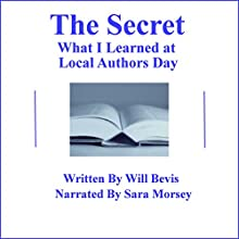 The Secret: What I Learned at Local Authors Day (       UNABRIDGED) by Will Bevis Narrated by Sara Morsey