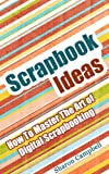 Scrapbook Ideas: How To Master The Art of Digital Scrapbooking (Scrapbook Book 1)