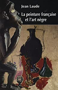 La peinture française et : Contribution à l'étude des sources du fauvisme et du cubisme par Jean Laude