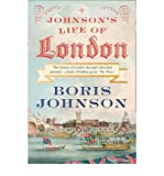 Boris Johnson Johnson's Life of London: The People Who Made the City That Made the World