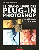 Le grand livre des plug-in Photoshop : Plus de 300 plug-in � la loupe