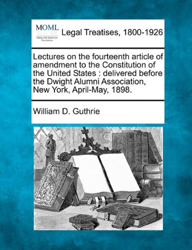 Lectures on the fourteenth article of amendment to the Constitution of the United States: delivered before the Dwight Alumni Association, New York, April-May, 1898.