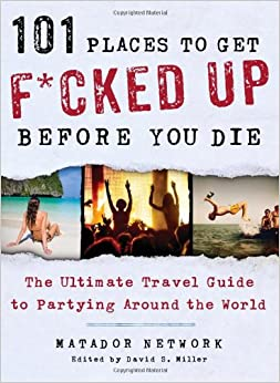 101 Places To Get F Cked Up Before You Die The Ultimate