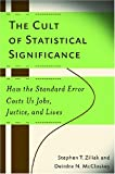 The Cult of Statistical Significance: How the Standard Error Costs Us Jobs, Justice, and Lives (Economics, Cognition, and Society) (0472050079) by Stephen T. Ziliak