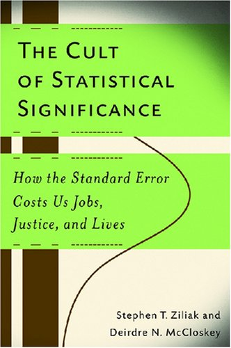 The Cult of Statistical Significance: How the Standard Error Costs Us Jobs, Justice, and Lives (Economics, Cognition, and Society): Stephen T. Ziliak, Deirdre N. McCloskey: 9780472050079: Amazon.com: Books