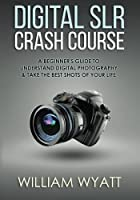 Photography: Digital SRL Crash Course! - A Beginner's Guide to Understanding Digital Photography & Taking The Best Shots of Your Life
