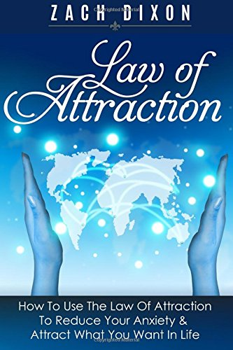 Anxiety: Law Of Attraction: How To Use The Law Of Attraction To Reduce Your Anxiety & Attract What You Want In Life