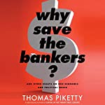 Why Save the Bankers?: And Other Essays on Our Economic and Political Crisis | Thomas Piketty,Seth Ackerman - translator